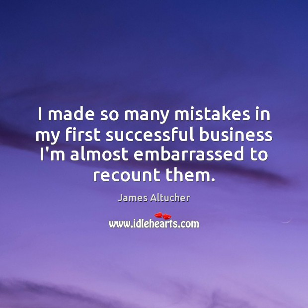 I made so many mistakes in my first successful business I'm almost James Altucher Picture Quote