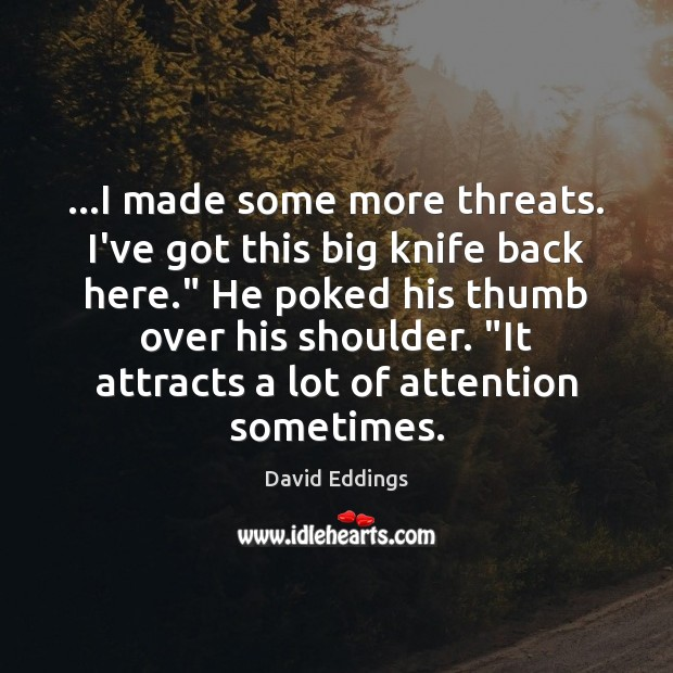 """…I made some more threats. I've got this big knife back here."""" David Eddings Picture Quote"""