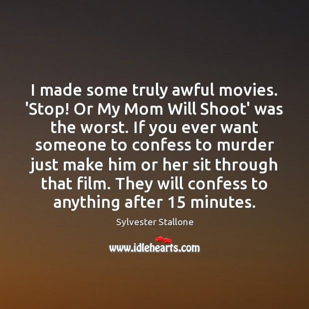 I made some truly awful movies. 'Stop! Or My Mom Will Shoot' Sylvester Stallone Picture Quote