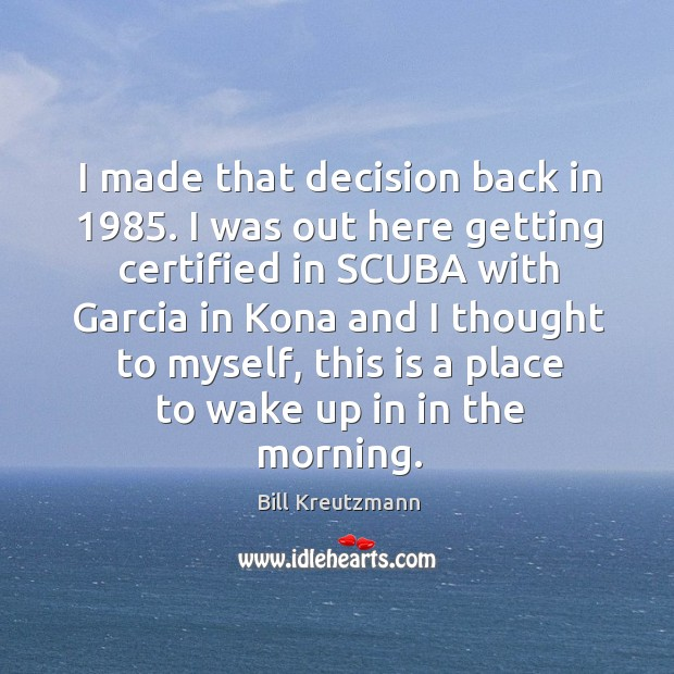 Image, I made that decision back in 1985. I was out here getting certified in scuba with garcia
