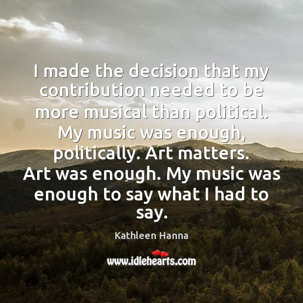 I made the decision that my contribution needed to be more musical Kathleen Hanna Picture Quote