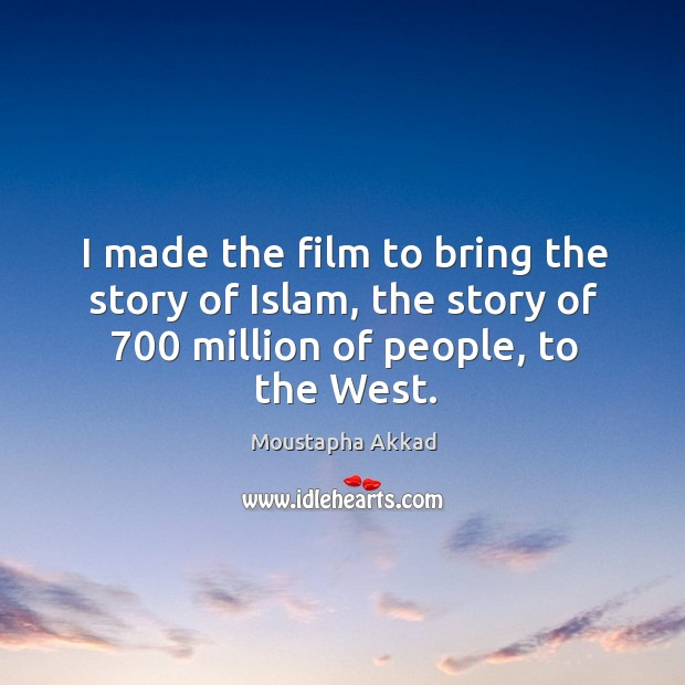 I made the film to bring the story of islam, the story of 700 million of people, to the west. Image