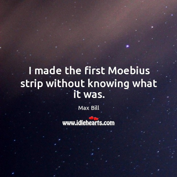 I made the first moebius strip without knowing what it was. Max Bill Picture Quote