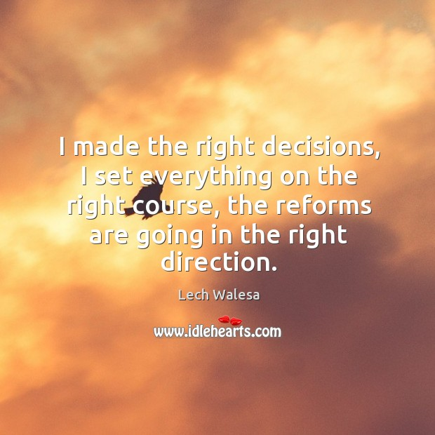I made the right decisions, I set everything on the right course, the reforms are going in the right direction. Image