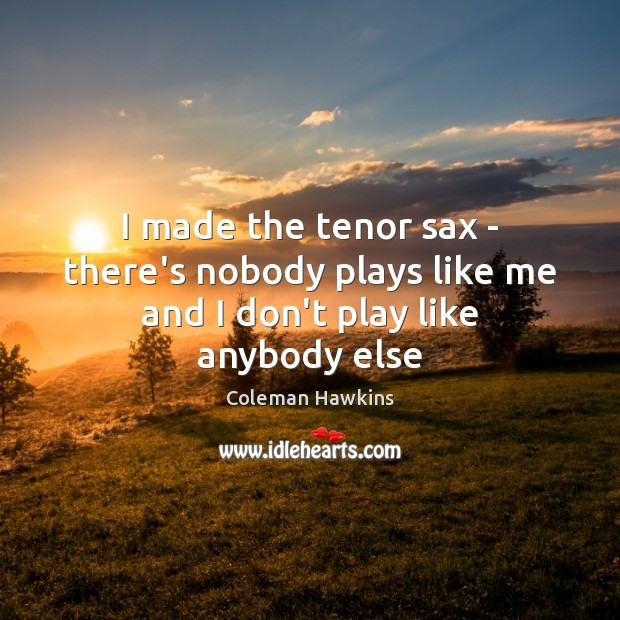 I made the tenor sax – there's nobody plays like me and I don't play like anybody else Image