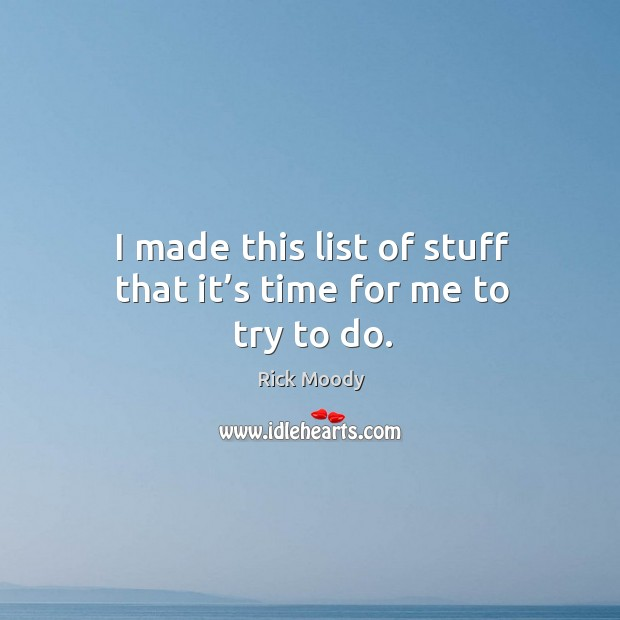 I made this list of stuff that it's time for me to try to do. Rick Moody Picture Quote