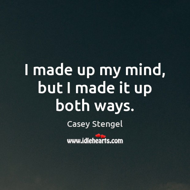 I made up my mind, but I made it up both ways. Casey Stengel Picture Quote
