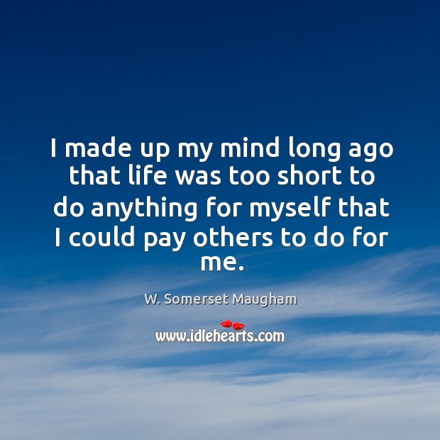 Image, I made up my mind long ago that life was too short to do anything for myself that I could pay others to do for me.