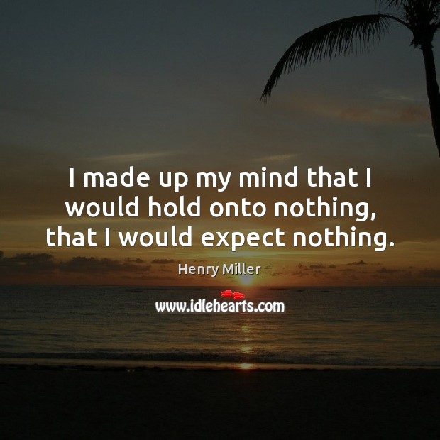 I made up my mind that I would hold onto nothing, that I would expect nothing. Image