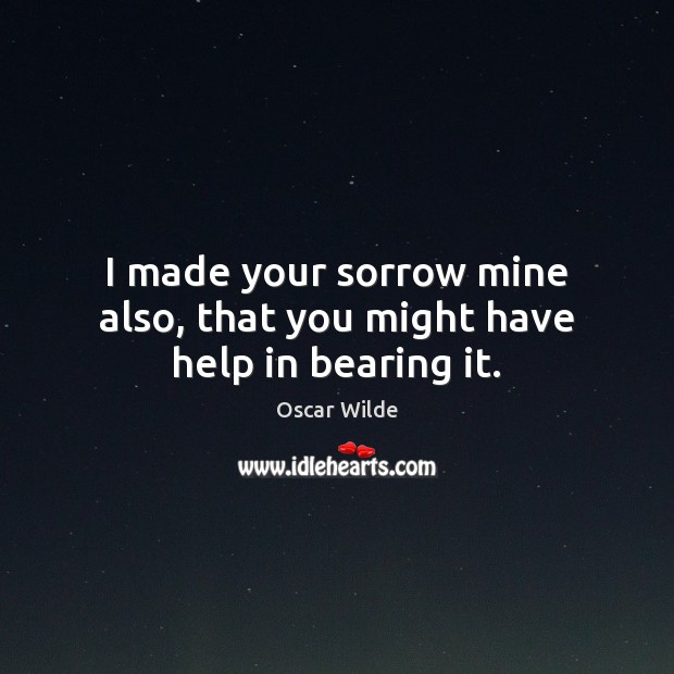 Image, I made your sorrow mine also, that you might have help in bearing it.