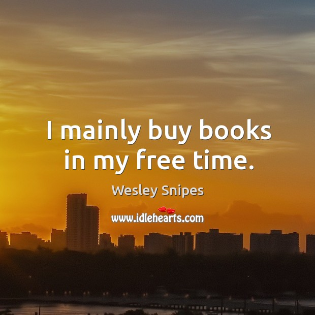 I mainly buy books in my free time. Wesley Snipes Picture Quote