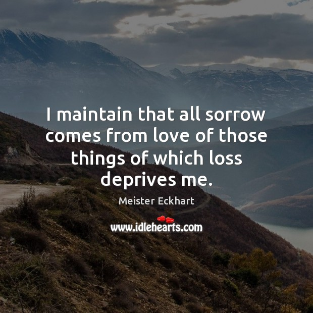 I maintain that all sorrow comes from love of those things of which loss deprives me. Image