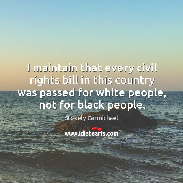 I maintain that every civil rights bill in this country was passed for white people, not for black people. Image