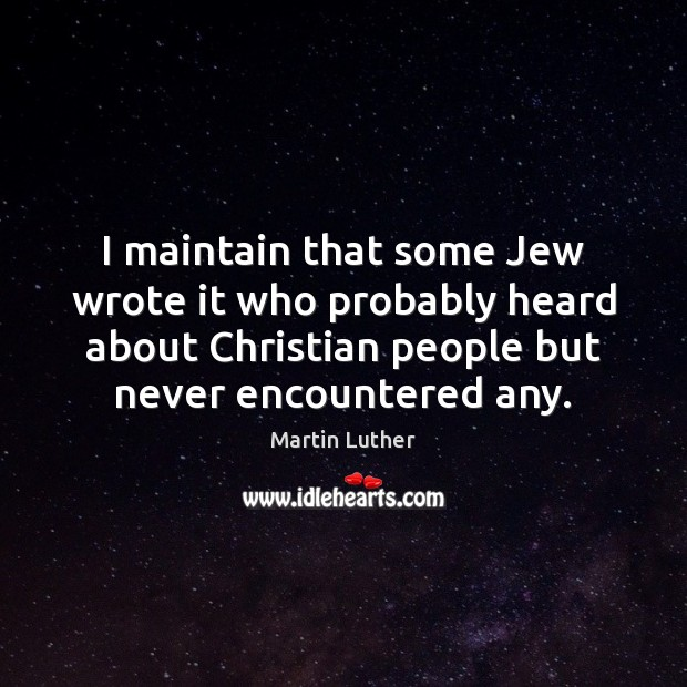 I maintain that some Jew wrote it who probably heard about Christian Martin Luther Picture Quote
