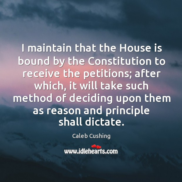 Image, I maintain that the house is bound by the constitution to receive the petitions.