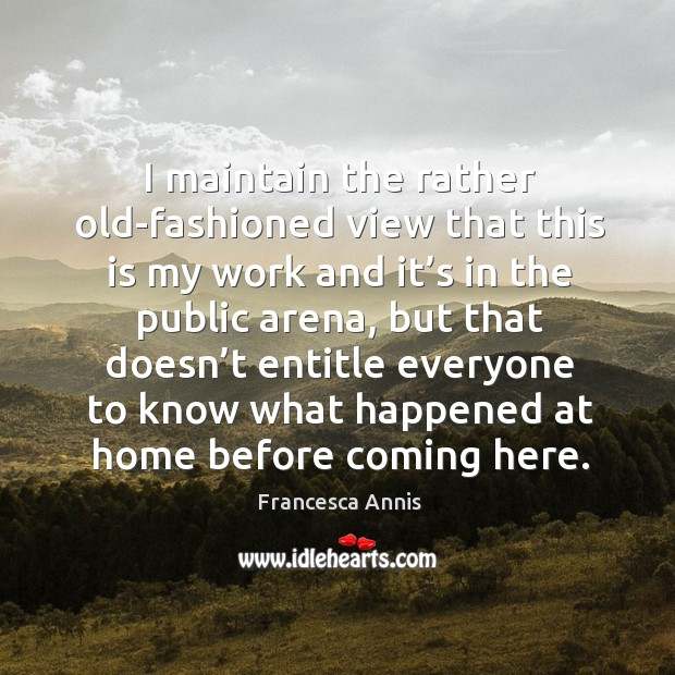 I maintain the rather old-fashioned view that this is my work and it's in the public arena Francesca Annis Picture Quote