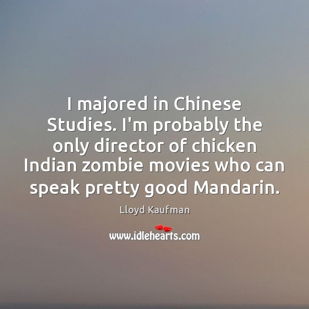 I majored in Chinese Studies. I'm probably the only director of chicken Lloyd Kaufman Picture Quote