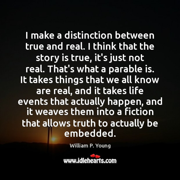 I make a distinction between true and real. I think that the Image