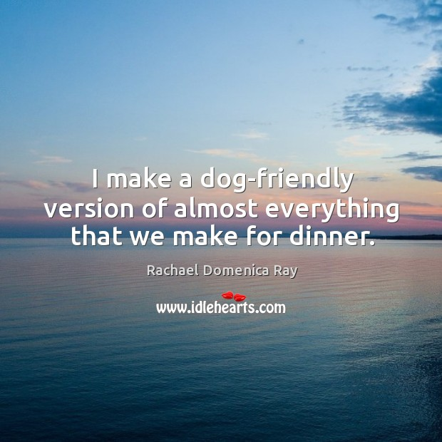 I make a dog-friendly version of almost everything that we make for dinner. Rachael Domenica Ray Picture Quote