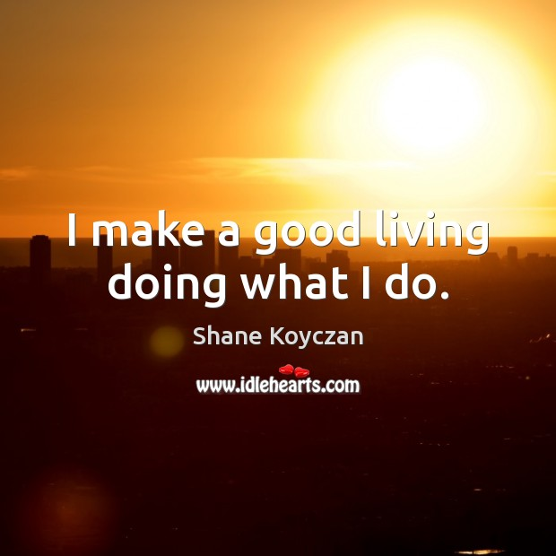 Image, I make a good living doing what I do.