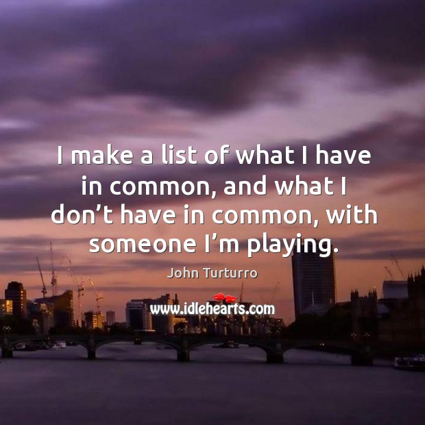 Image, I make a list of what I have in common, and what I don't have in common, with someone I'm playing.