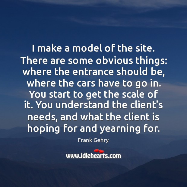 I make a model of the site. There are some obvious things: Frank Gehry Picture Quote