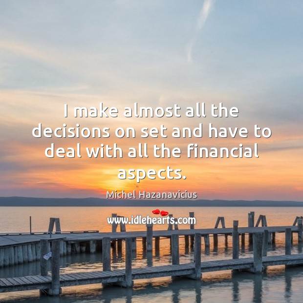 I make almost all the decisions on set and have to deal with all the financial aspects. Michel Hazanavicius Picture Quote