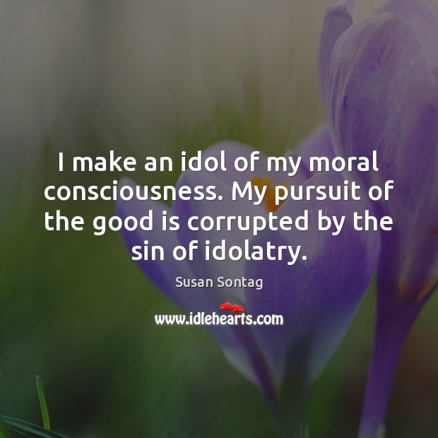 I make an idol of my moral consciousness. My pursuit of the Image