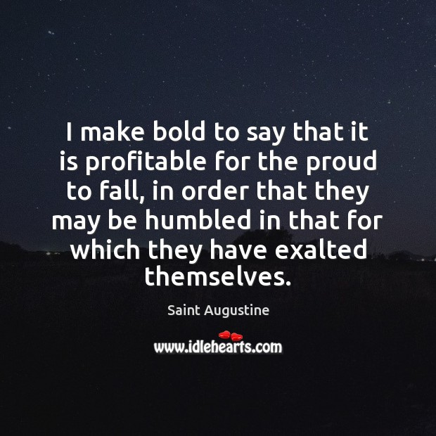 I make bold to say that it is profitable for the proud Saint Augustine Picture Quote