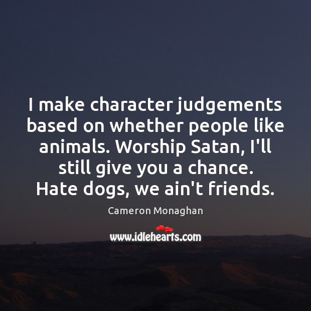 Image, I make character judgements based on whether people like animals. Worship Satan,