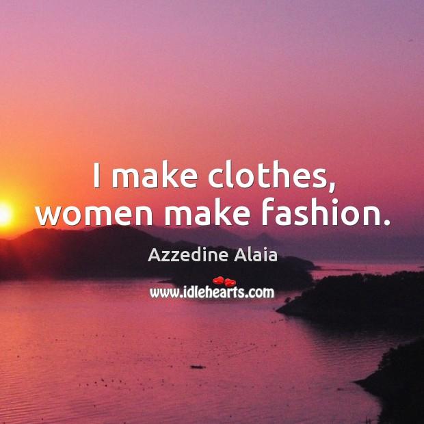 I make clothes, women make fashion. Image