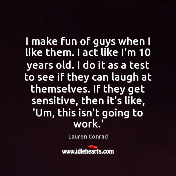 I make fun of guys when I like them. I act like Lauren Conrad Picture Quote