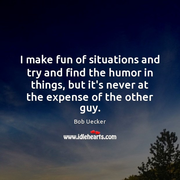 I make fun of situations and try and find the humor in Bob Uecker Picture Quote