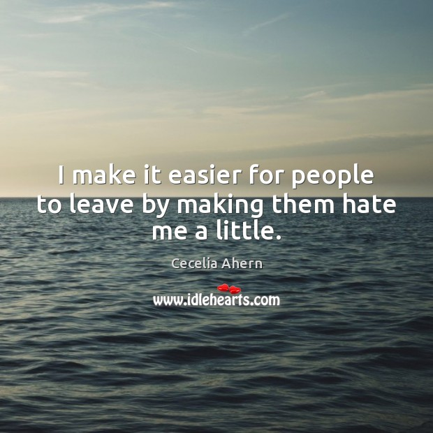 I make it easier for people to leave by making them hate me a little. Image