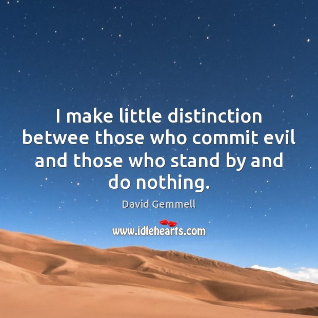 I make little distinction betwee those who commit evil and those who David Gemmell Picture Quote