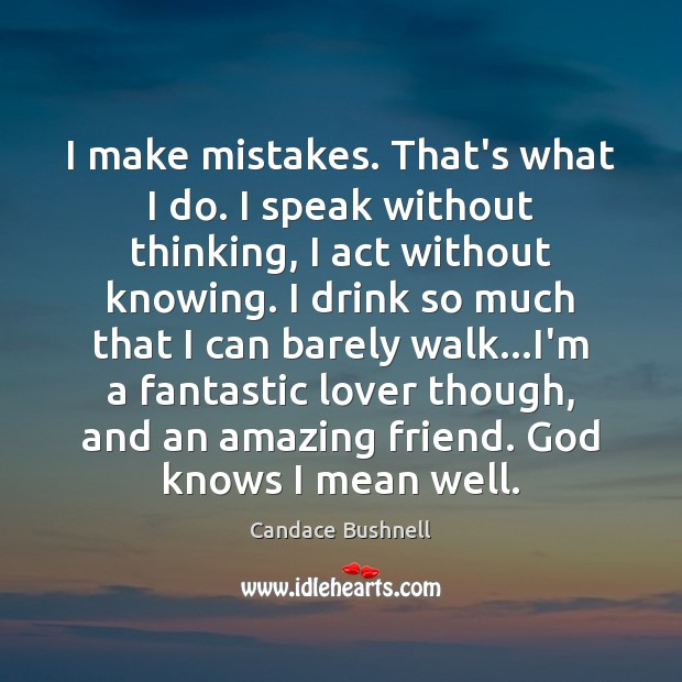 I make mistakes. That's what I do. I speak without thinking, I Candace Bushnell Picture Quote