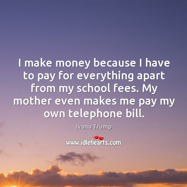 I make money because I have to pay for everything apart from my school fees. Ivana Trump Picture Quote