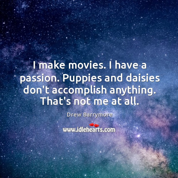 Image, I make movies. I have a passion. Puppies and daisies don't accomplish