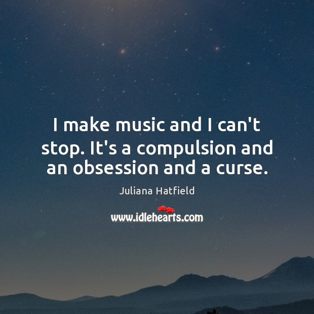 I make music and I can't stop. It's a compulsion and an obsession and a curse. Juliana Hatfield Picture Quote