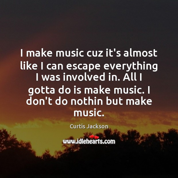 I make music cuz it's almost like I can escape everything I Curtis Jackson Picture Quote