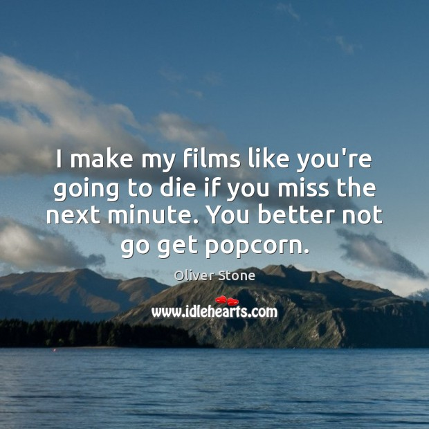 I make my films like you're going to die if you miss Oliver Stone Picture Quote