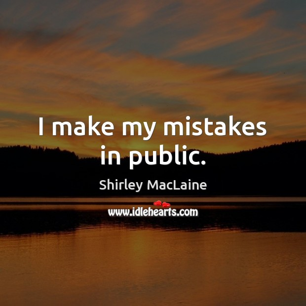 I make my mistakes in public. Shirley MacLaine Picture Quote