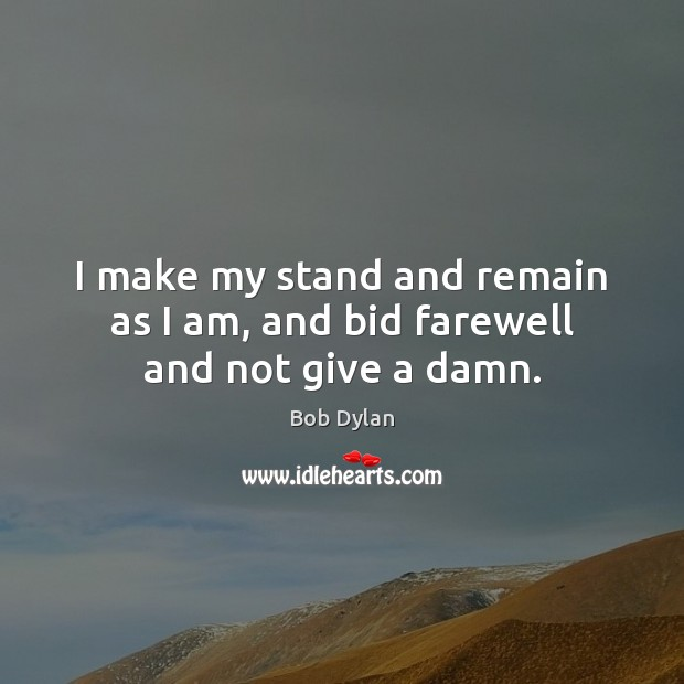 I make my stand and remain as I am, and bid farewell and not give a damn. Image