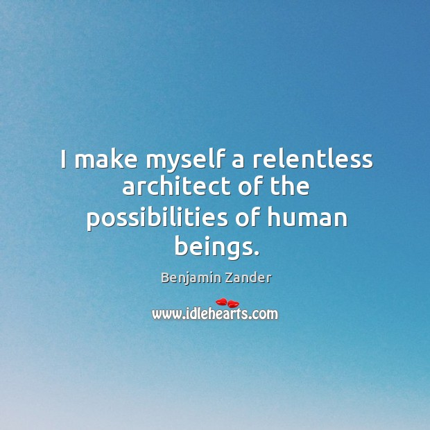 I make myself a relentless architect of the possibilities of human beings. Benjamin Zander Picture Quote