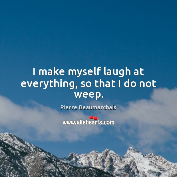 I make myself laugh at everything, so that I do not weep. Image