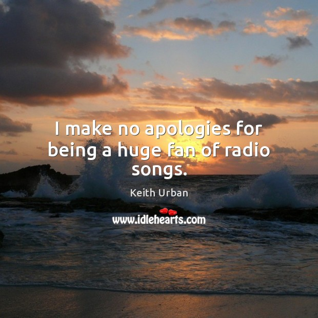 I make no apologies for being a huge fan of radio songs. Keith Urban Picture Quote