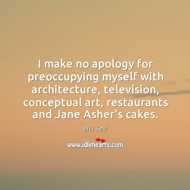 Image, I make no apology for preoccupying myself with architecture, television, conceptual art,