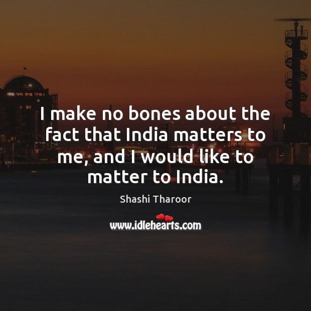 I make no bones about the fact that India matters to me, Shashi Tharoor Picture Quote