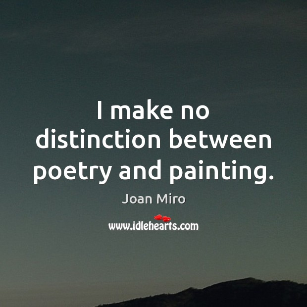 I make no distinction between poetry and painting. Joan Miro Picture Quote