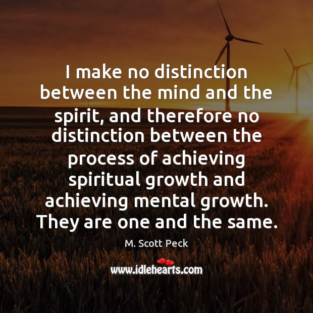 I make no distinction between the mind and the spirit, and therefore M. Scott Peck Picture Quote